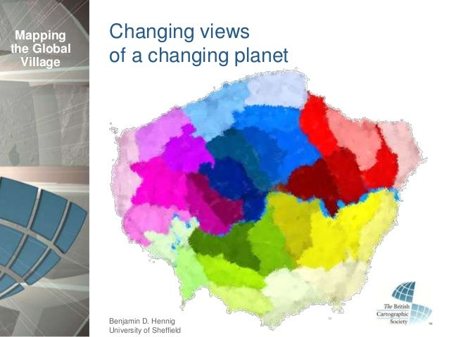 Mapping     Changing viewsthe Global  Village    of a changing planet             Benjamin D. Hennig             Universit...