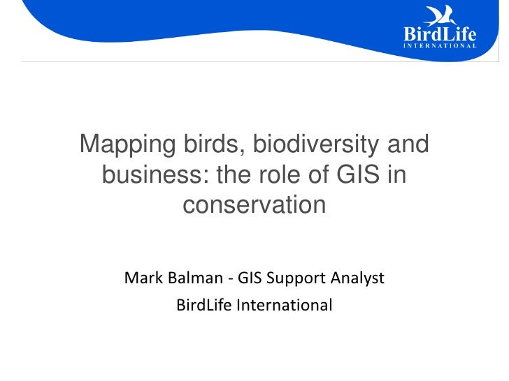 Mapping birds, biodiversity and business: the role of GIS in        conservation   Mark Balman - GIS Support Analyst      ...