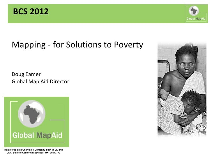 BCS 2012      Mapping - for Solutions to Poverty      Doug Eamer      Global Map Aid DirectorRegistered as a Charitable Co...