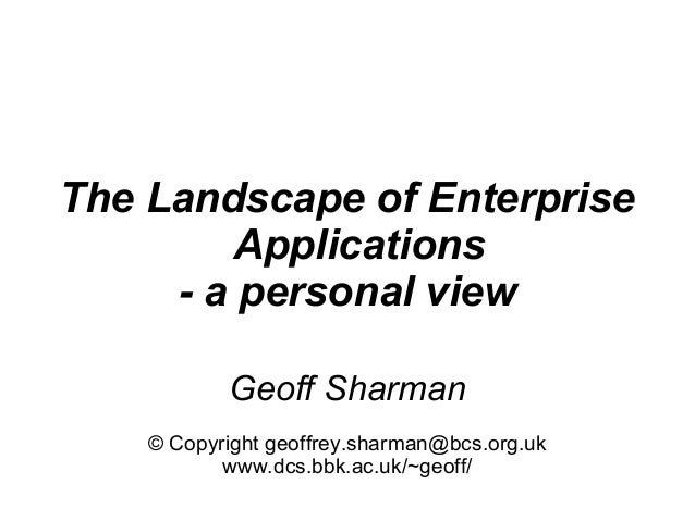The Landscape of Enterprise         Applications     - a personal view           Geoff Sharman    © Copyright geoffrey.sha...