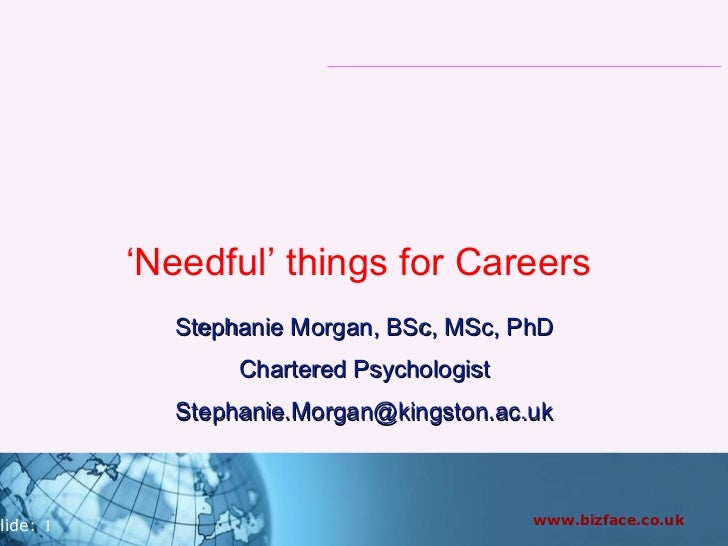' Needful' things for Careers  Stephanie Morgan, BSc, MSc, PhD Chartered Psychologist [email_address]