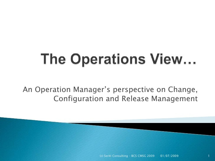 The Operations View…<br />An Operation Manager's perspective on Change, Configuration and Release Management<br />(c) Seri...