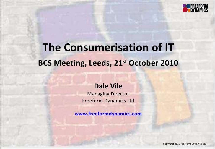 Copyright 2010 Freeform Dynamics Ltd The Consumerisation of IT BCS Meeting, Leeds, 21 st  October 2010 Dale Vile Managing ...