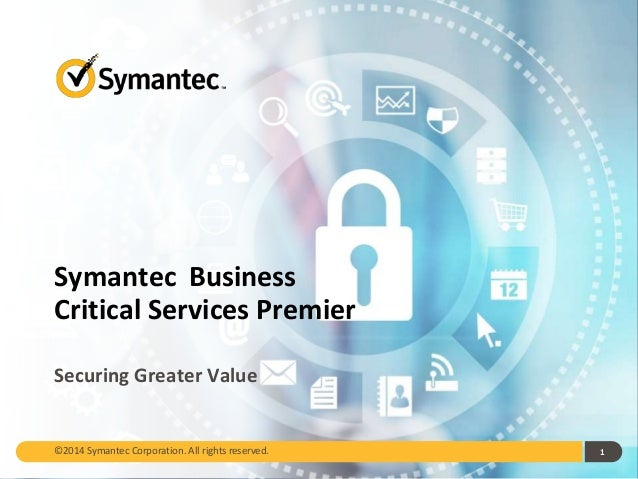 Symantec Business Critical Services Premier Securing Greater Value 1©2014 Symantec Corporation. All rights reserved.