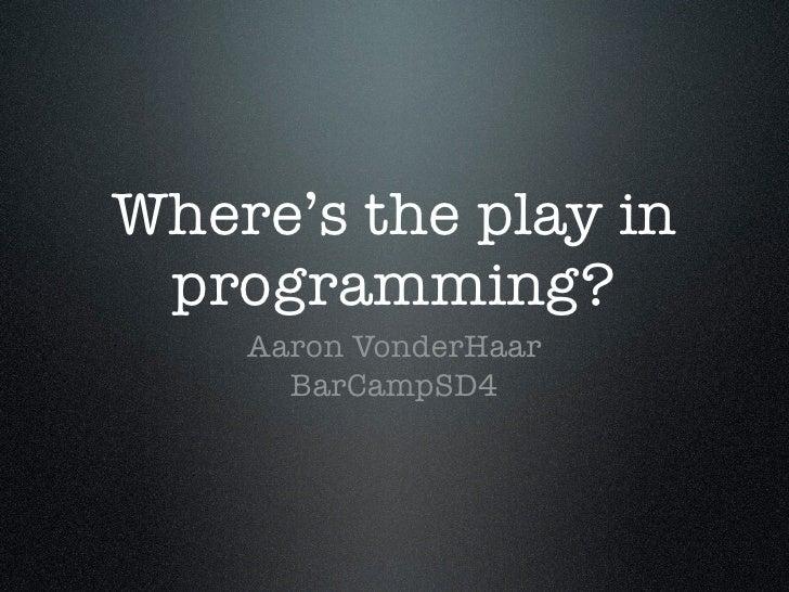 Where's the play in  programming?     Aaron VonderHaar       BarCampSD4