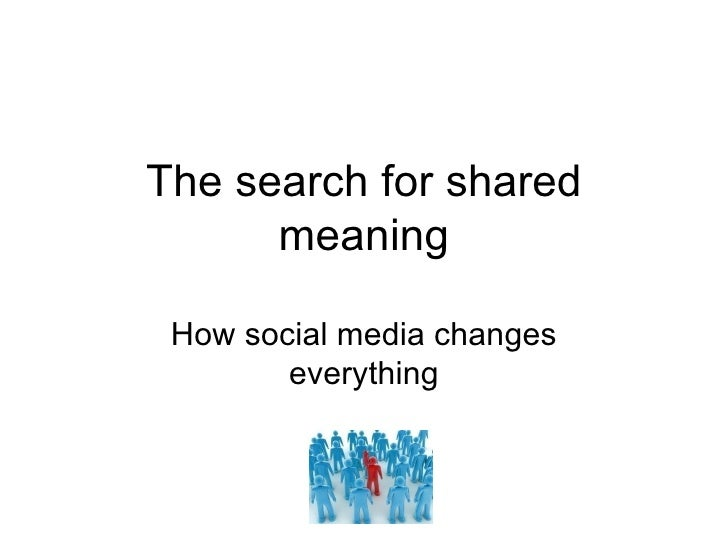 The search for shared meaning How social media changes everything