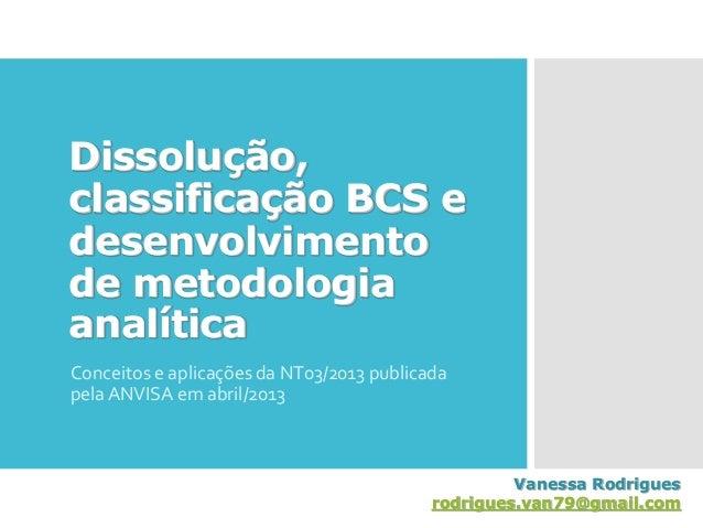 Dissolução, classificação BCS e desenvolvimento de metodologia analítica Conceitos e aplicações da NT03/2013 publicada pel...