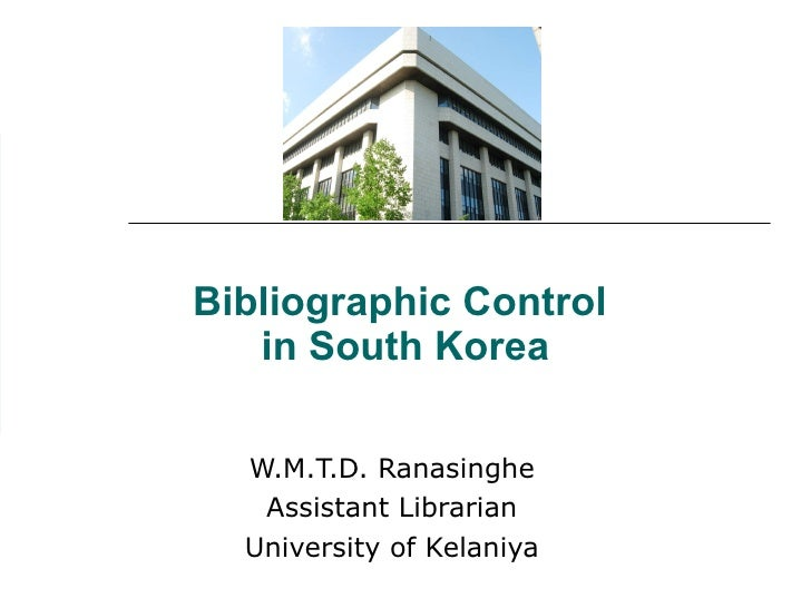 Bibliographic Control  in South Korea W.M.T.D. Ranasinghe Assistant Librarian University of Kelaniya
