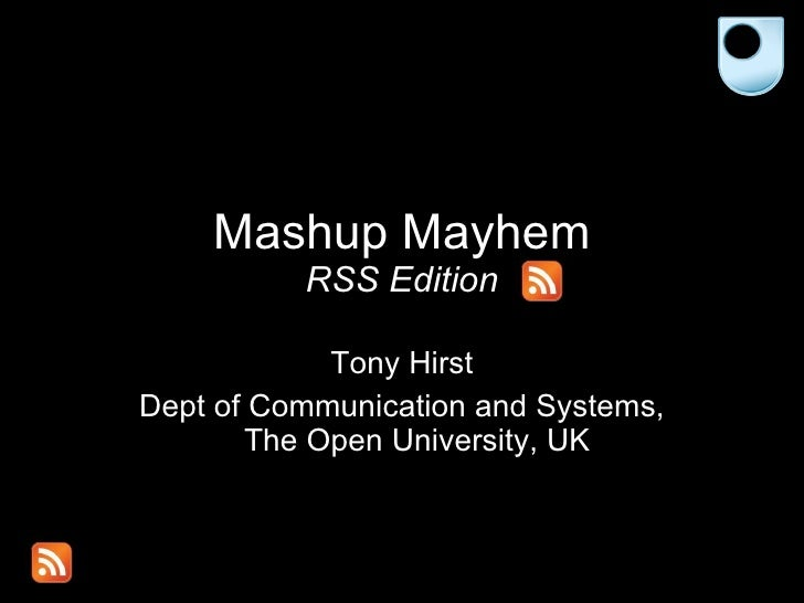 Mashup Mayhem RSS Edition Tony Hirst Dept of Communication and Systems, The Open University, UK