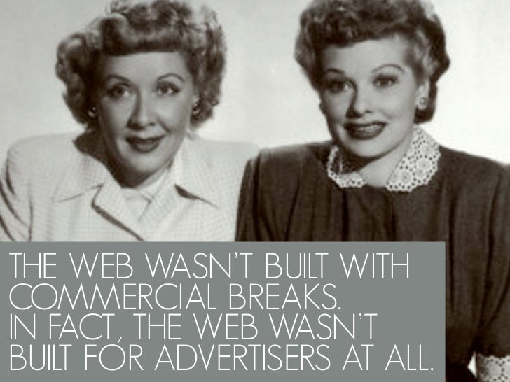 THE WEB WASN'T BUILT WITH COMMERCIAL BREAKS. IN FACT, THE WEB WASN'T BUILT FOR ADVERTISERS AT ALL.
