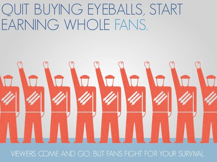 QUIT BUYING EYEBALLS, START EARNING WHOLE FANS.      VIEWERS COME AND GO, BUT FANS FIGHT FOR YOUR SURVIVAL.