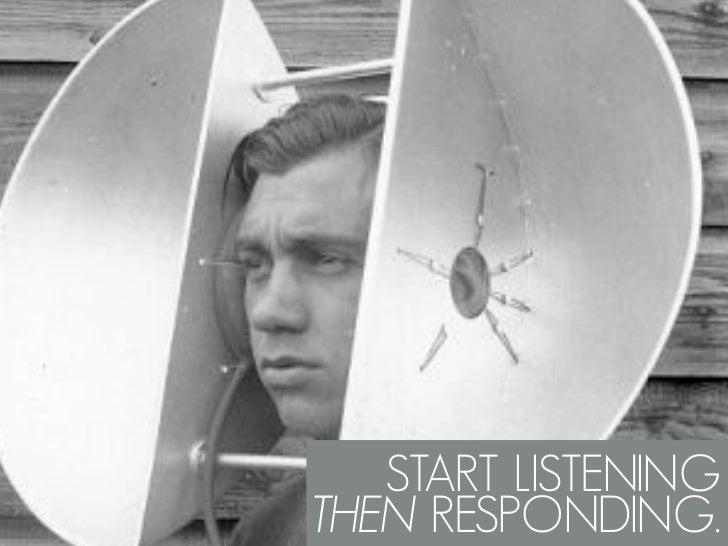 START LISTENING THEN RESPONDING.