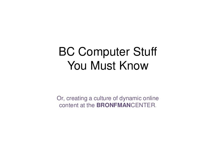 BC Computer Stuff You Must Know<br />Or, creating a culture of dynamic online content at the BRONFMANCENTER.<br />