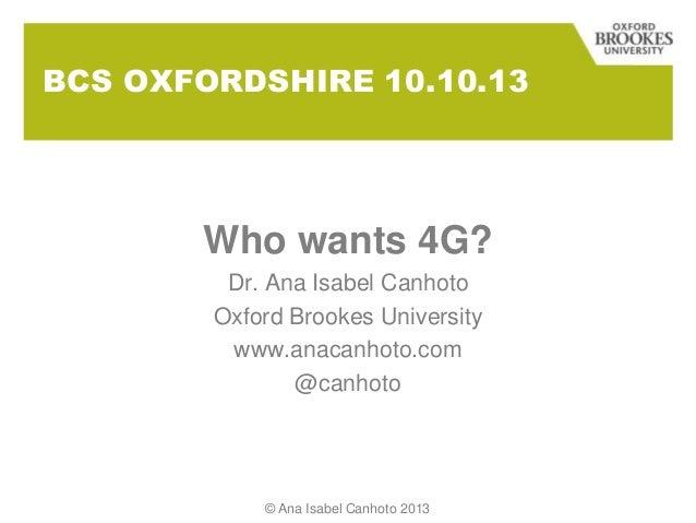 BCS OXFORDSHIRE 10.10.13 Who wants 4G? Dr. Ana Isabel Canhoto Oxford Brookes University www.anacanhoto.com @canhoto © Ana ...