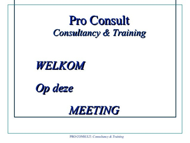 Pro ConsultPro Consult Consultancy & TrainingConsultancy & Training WELKOMWELKOM Op dezeOp deze MEETINGMEETING Pro Consult...