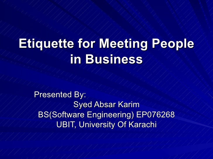 Etiquette for Meeting People in Business Presented By: Syed Absar Karim BS(Software Engineering) EP076268 UBIT, University...