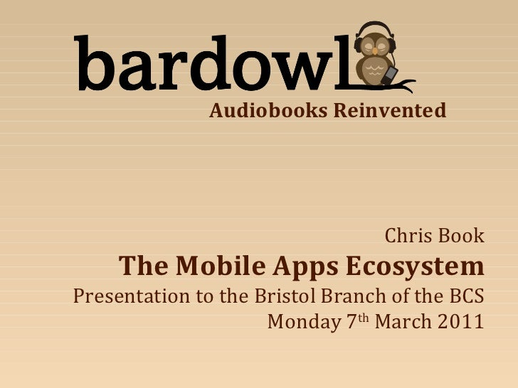 Chris Book The Mobile Apps Ecosystem Presentation to the Bristol Branch of the BCS Monday 7 th  March 2011 Audiobooks Rein...