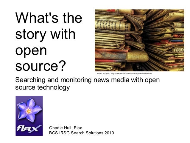 What's the story with open source? Searching and monitoring news media with open source technology Charlie Hull, Flax BCS ...