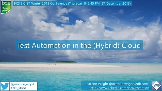 BCS SIGIST Winter 2013 Conference (Thursday @ 2:45 PM, 5th December 2013)  Test Automation in the (Hybrid) Cloud  @jonatho...