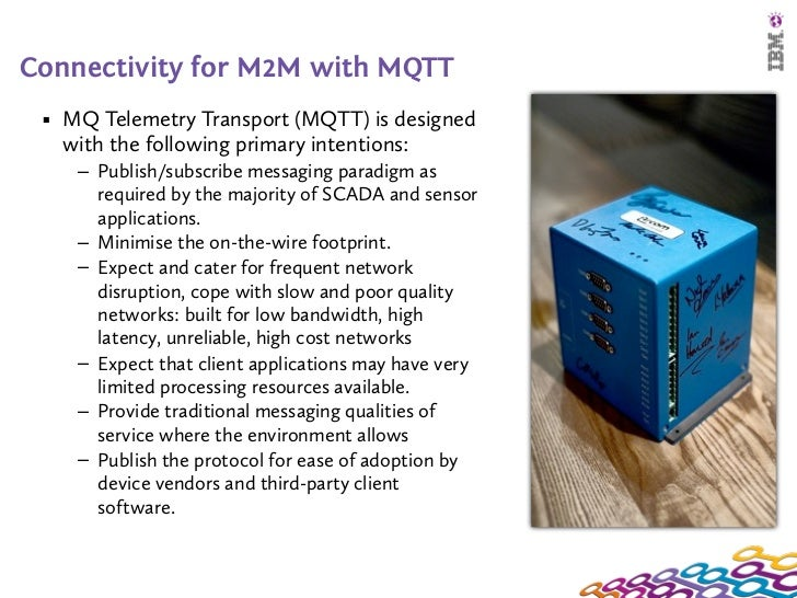 Connectivity for M2M with MQTT ■   MQ Telemetry Transport (MQTT) is designed     with the following primary intentions:   ...