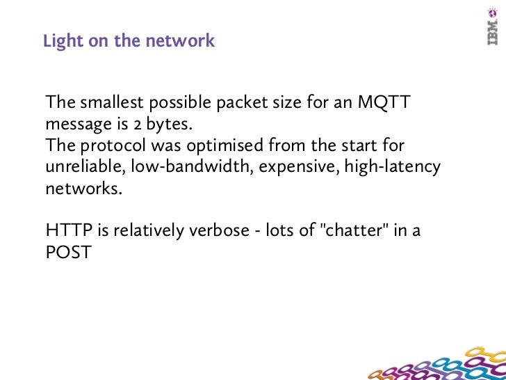 Light on the networkThe smallest possible packet size for an MQTTmessage is 2 bytes.The protocol was optimised from the s...