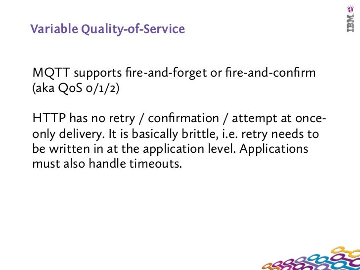 Variable Quality-of-ServiceMQTT supports fire-and-forget or fire-and-confirm(aka QoS 0/1/2)HTTP has no retry / confirmation / ...