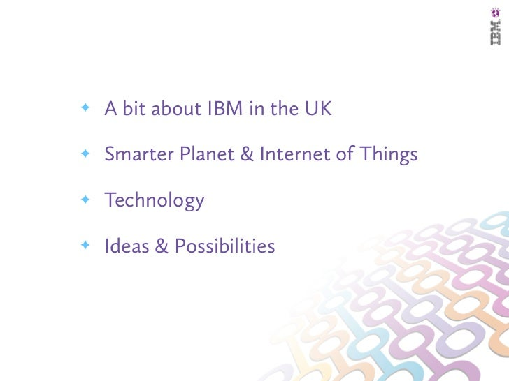 ✦   A bit about IBM in the UK✦   Smarter Planet & Internet of Things✦   Technology✦   Ideas & Possibilities