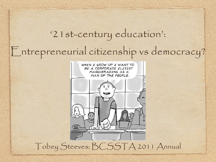 '21st-century education':Entrepreneurial citizenship vs democracy?     Tobey Steeves: BCSSTA 2011 Annual