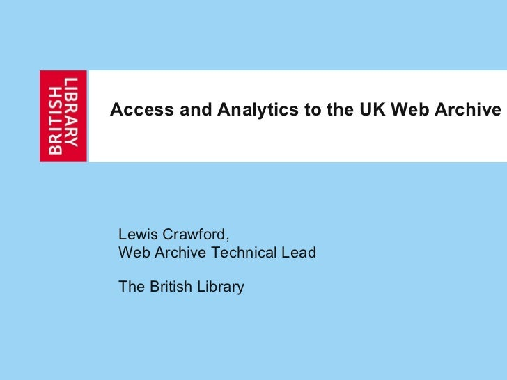 Access and Analytics to the UK Web Archive Lewis Crawford, Web Archive Technical Lead The British Library