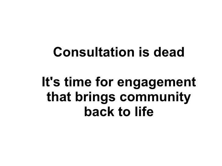 Consultation is dead It's time for engagement that brings community back to life