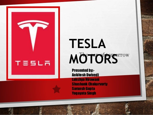 TESLA MOTORS The car of tomorrow Presented by:- Ankitesh Dwivedi Lakshya Hirawani Shashank Chakarvorty Saransh Gupta Yogay...