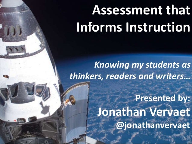 Assessment that Informs Instruction Knowing my students as thinkers, readers and writers… Presented by:  Jonathan Vervaet ...