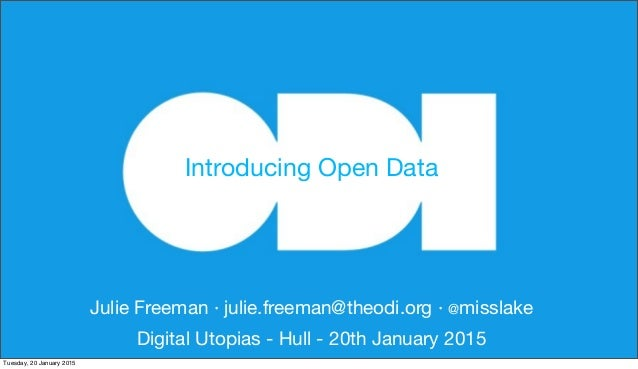 Julie Freeman · julie.freeman@theodi.org · @misslake Digital Utopias - Hull - 20th January 2015 Introducing Open Data Tues...