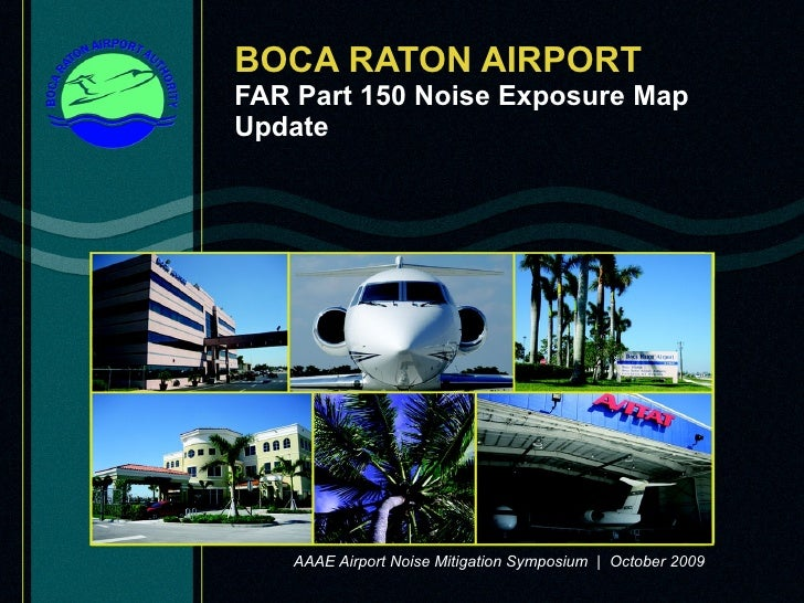 BOCA RATON AIRPORT FAR Part 150 Noise Exposure Map Update AAAE Airport Noise Mitigation Symposium  |  October 2009