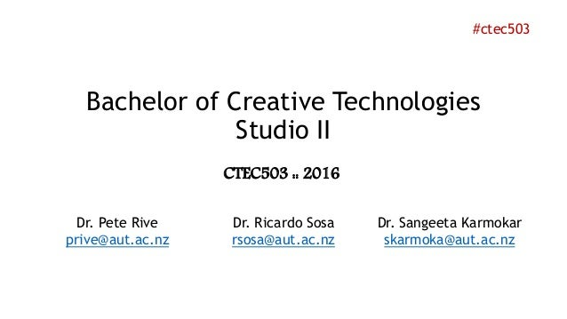 Bachelor of Creative Technologies Studio II Dr. Pete Rive prive@aut.ac.nz Dr. Ricardo Sosa rsosa@aut.ac.nz Dr. Sangeeta Ka...
