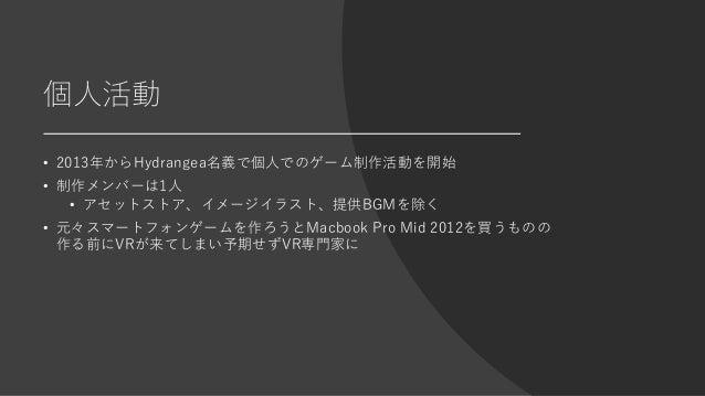 個人活動 • 2013年からHydrangea名義で個人でのゲーム制作活動を開始 • 制作メンバーは1人 • アセットストア、イメージイラスト、提供BGMを除く • 元々スマートフォンゲームを作ろうとMacbook Pro Mid 2012を買...