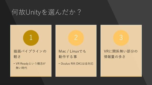 何故Unityを選んだか? 描画パイプラインの 軽さ • VR Readyという概念が 無い時代 1 Mac / Linuxでも 動作する事 • Oculus Rift DK1は全対応 2 VRに関係無い部分の 情報量の多さ 3