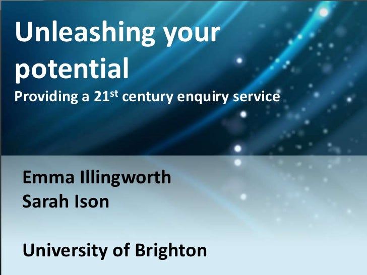 Unleashing your potential<br />Providing a 21st century enquiry service<br />Emma Illingworth<br />Sarah Ison<br />Univers...