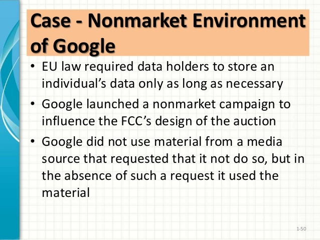 nonmarket environment of google In the business, management, economic and political-science literatures, nonmarket is typically associated with government, compared to other non- economic institutions, as in economist baron's (1995: 47) often quoted definition in the strategic-management field: the nonmarket environment includes the social, political,.