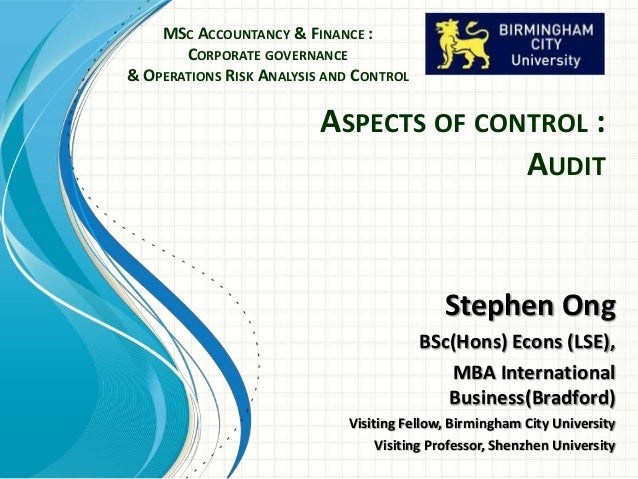 ASPECTS OF CONTROL : AUDIT MSC ACCOUNTANCY & FINANCE : CORPORATE GOVERNANCE & OPERATIONS RISK ANALYSIS AND CONTROL Stephen...