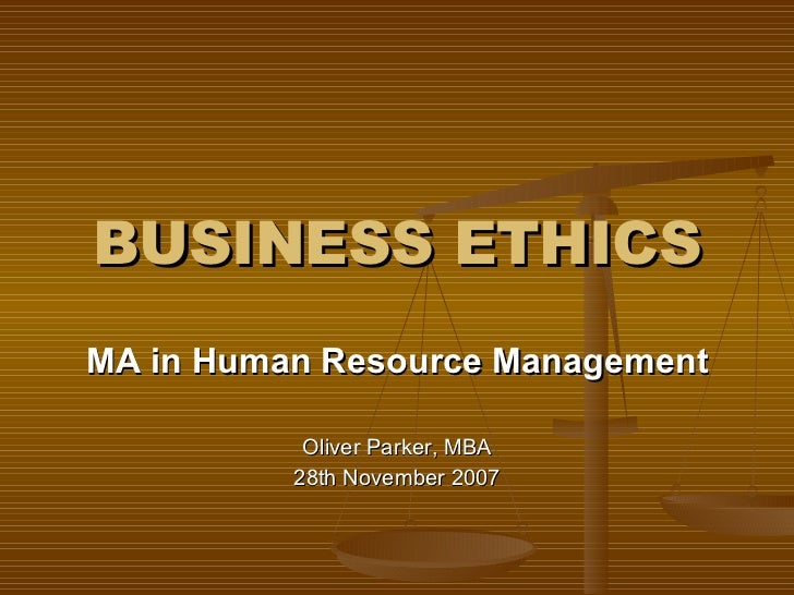 BUSINESS ETHICS MA in Human Resource Management Oliver Parker, MBA 28th November 2007