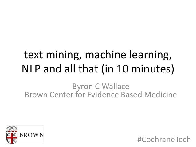 text mining, machine learning, NLP and all that (in 10 minutes) Byron C Wallace Brown Center for Evidence Based Medicine #...