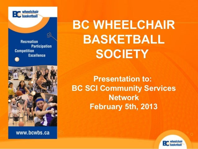 BC WHEELCHAIR BASKETBALL   SOCIETY     Presentation to:BC SCI Community Services         Network    February 5th, 2013