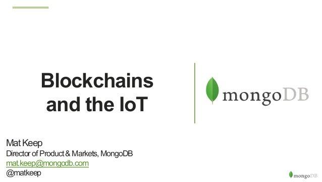 Blockchains and the IoT Mat Keep Director of Product & Markets, MongoDB mat.keep@mongodb.com @matkeep
