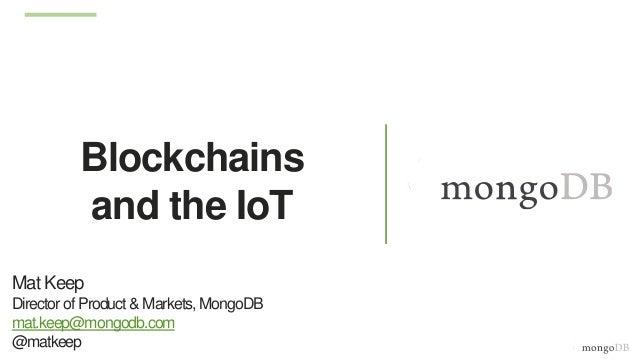 Blockchains and the IoT Mat Keep Director of Product &Markets, MongoDB mat.keep@mongodb.com @matkeep