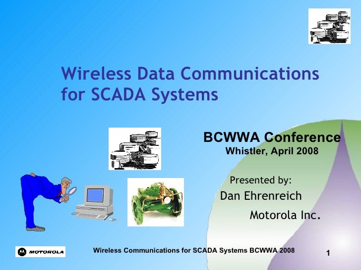 Wireless Data Communications for SCADA Systems   Presented by: Dan Ehrenreich Motorola Inc . BCWWA Conference Whistler, Ap...
