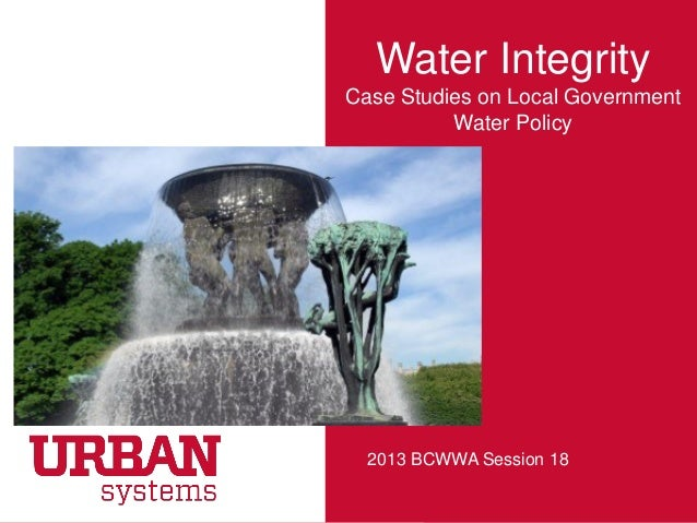 Water IntegrityCase Studies on Local GovernmentWater Policy2013 BCWWA Session 18