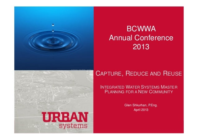 BCWWAAnnual Conference2013CAPTURE, REDUCE AND REUSEINTEGRATED WATER SYSTEMS MASTERPLANNING FOR A NEW COMMUNITYGlen Shkurha...