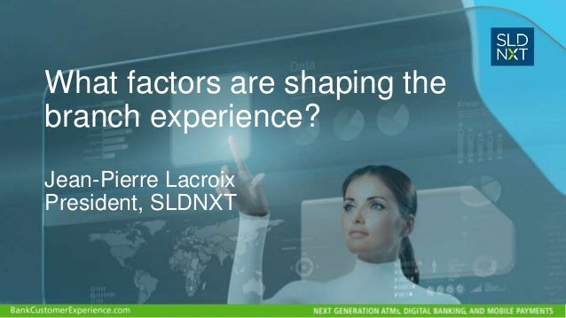What factors are shaping the branch experience? Jean-Pierre Lacroix President, SLDNXT