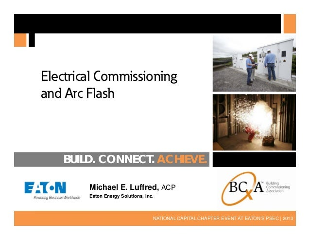 Electrical Commissioning and Arc Flash  BUILD. CONNECT. ACHIEVE. Michael E. Luffred, ACP Eaton Energy Solutions, Inc.  1  ...
